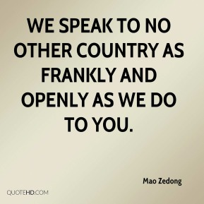 We speak to no other country as frankly and openly as we do to you.