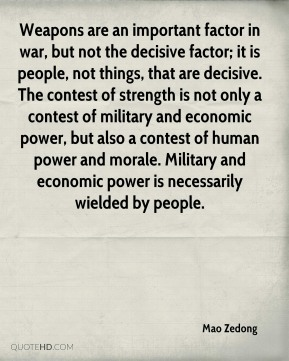 Weapons are an important factor in war, but not the decisive factor; it is people, not things, that are decisive. The contest of strength is not only a contest of military and economic power, but also a contest of human power and morale. Military and economic power is necessarily wielded by people.