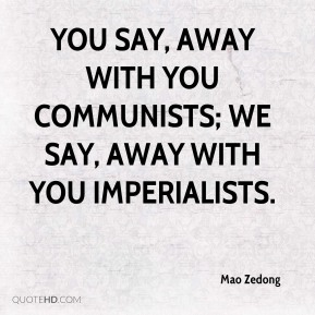 You say, away with you Communists; we say, away with you imperialists.