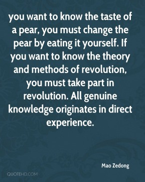 you want to know the taste of a pear, you must change the pear by eating it yourself. If you want to know the theory and methods of revolution, you must take part in revolution. All genuine knowledge originates in direct experience.