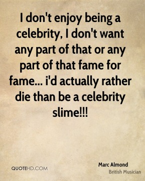 Marc Almond - I don't enjoy being a celebrity, I don't want any part of that or any part of that fame for fame... i'd actually rather die than be a celebrity slime!!!