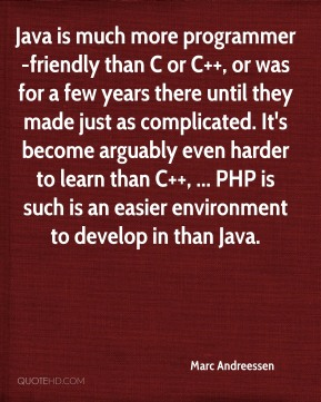 Marc Andreessen  - Java is much more programmer-friendly than C or C++, or was for a few years there until they made just as complicated. It's become arguably even harder to learn than C++, ... PHP is such is an easier environment to develop in than Java.