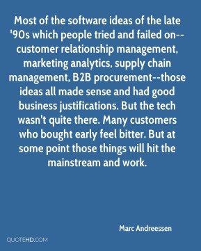 Marc Andreessen  - Most of the software ideas of the late '90s which people tried and failed on--customer relationship management, marketing analytics, supply chain management, B2B procurement--those ideas all made sense and had good business justifications. But the tech wasn't quite there. Many customers who bought early feel bitter. But at some point those things will hit the mainstream and work.