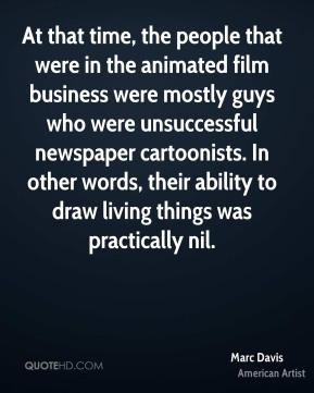 Marc Davis - At that time, the people that were in the animated film business were mostly guys who were unsuccessful newspaper cartoonists. In other words, their ability to draw living things was practically nil.