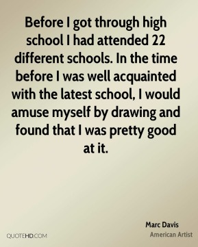 Marc Davis - Before I got through high school I had attended 22 different schools. In the time before I was well acquainted with the latest school, I would amuse myself by drawing and found that I was pretty good at it.