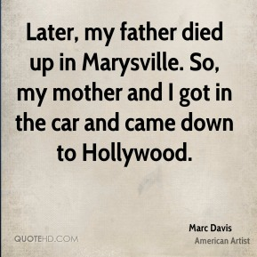 Marc Davis - Later, my father died up in Marysville. So, my mother and I got in the car and came down to Hollywood.