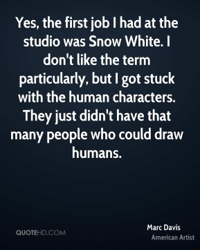 Marc Davis - Yes, the first job I had at the studio was Snow White. I don't like the term particularly, but I got stuck with the human characters. They just didn't have that many people who could draw humans.