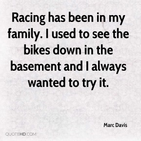 Marc Davis  - Racing has been in my family. I used to see the bikes down in the basement and I always wanted to try it.