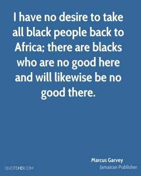 I have no desire to take all black people back to Africa; there are blacks who are no good here and will likewise be no good there.