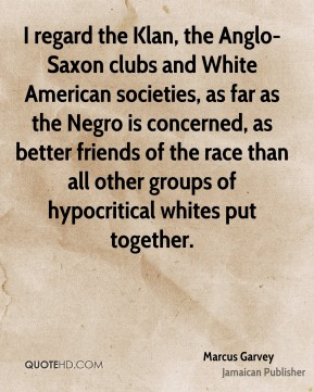 I regard the Klan, the Anglo-Saxon clubs and White American societies, as far as the Negro is concerned, as better friends of the race than all other groups of hypocritical whites put together.