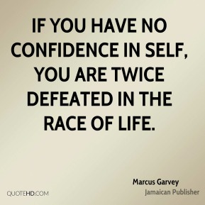Marcus Garvey - If you have no confidence in self, you are twice defeated in the race of life.