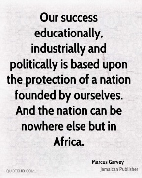 Our success educationally, industrially and politically is based upon the protection of a nation founded by ourselves. And the nation can be nowhere else but in Africa.