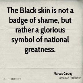 Marcus Garvey - The Black skin is not a badge of shame, but rather a glorious symbol of national greatness.