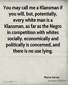 Marcus Garvey - You may call me a Klansman if you will, but, potentially, every white man is a Klansman, as far as the Negro in competition with whites socially, economically and politically is concerned, and there is no use lying.