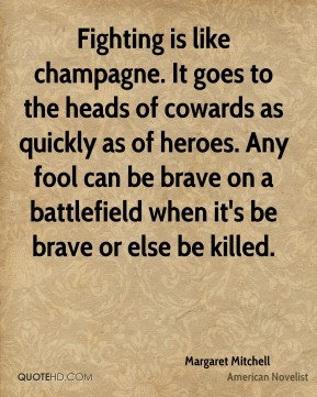 Margaret Mitchell - Fighting is like champagne. It goes to the heads of cowards as quickly as of heroes. Any fool can be brave on a battlefield when it's be brave or else be killed.