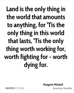 Margaret Mitchell - Land is the only thing in the world that amounts to anything, for 'Tis the only thing in this world that lasts, 'Tis the only thing worth working for, worth fighting for - worth dying for.