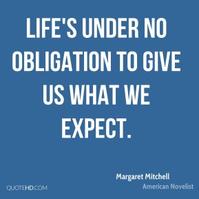 Margaret Mitchell - Life's under no obligation to give us what we expect.