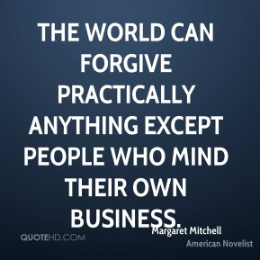 The world can forgive practically anything except people who mind their own business.