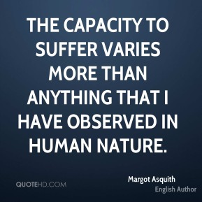 The capacity to suffer varies more than anything that I have observed in human nature.