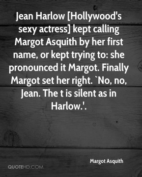 Margot Asquith  - Jean Harlow [Hollywood's sexy actress] kept calling Margot Asquith by her first name, or kept trying to: she pronounced it Margot. Finally Margot set her right. `No, no, Jean. The t is silent as in Harlow.'.