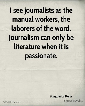 I see journalists as the manual workers, the laborers of the word. Journalism can only be literature when it is passionate.