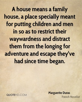 A house means a family house, a place specially meant for putting children and men in so as to restrict their waywardness and distract them from the longing for adventure and escape they've had since time began.