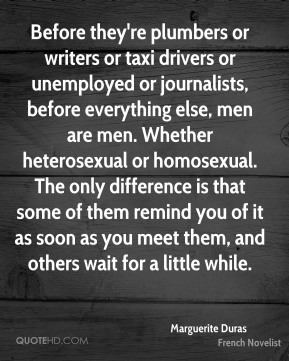 Marguerite Duras  - Before they're plumbers or writers or taxi drivers or unemployed or journalists, before everything else, men are men. Whether heterosexual or homosexual. The only difference is that some of them remind you of it as soon as you meet them, and others wait for a little while.