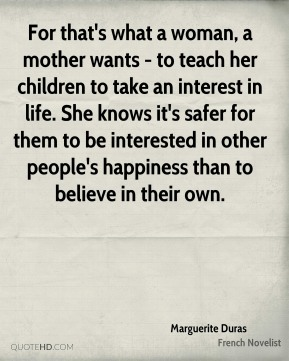 For that's what a woman, a mother wants - to teach her children to take an interest in life. She knows it's safer for them to be interested in other people's happiness than to believe in their own.