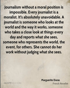 Marguerite Duras  - Journalism without a moral position is impossible. Every journalist is a moralist. It's absolutely unavoidable. A journalist is someone who looks at the world and the way it works, someone who takes a close look at things every day and reports what she sees, someone who represents the world, the event, for others. She cannot do her work without judging what she sees.