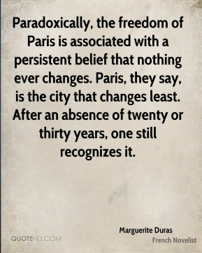 Paradoxically, the freedom of Paris is associated with a persistent belief that nothing ever changes. Paris, they say, is the city that changes least. After an absence of twenty or thirty years, one still recognizes it.