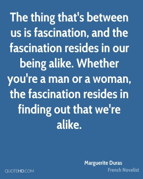 The thing that's between us is fascination, and the fascination resides in our being alike. Whether you're a man or a woman, the fascination resides in finding out that we're alike.
