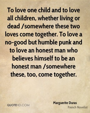 To love one child and to love all children, whether living or dead /somewhere these two loves come together. To love a no-good but humble punk and to love an honest man who believes himself to be an honest man /somewhere these, too, come together.
