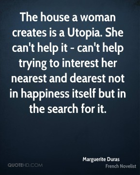 The house a woman creates is a Utopia. She can't help it - can't help trying to interest her nearest and dearest not in happiness itself but in the search for it.