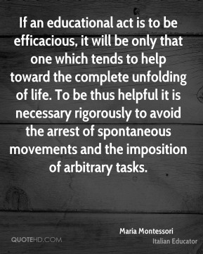 Maria Montessori - If an educational act is to be efficacious, it will be only that one which tends to help toward the complete unfolding of life. To be thus helpful it is necessary rigorously to avoid the arrest of spontaneous movements and the imposition of arbitrary tasks.