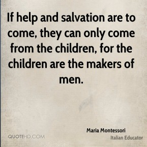 If help and salvation are to come, they can only come from the children, for the children are the makers of men.