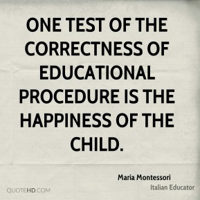 Maria Montessori - One test of the correctness of educational procedure is the happiness of the child.
