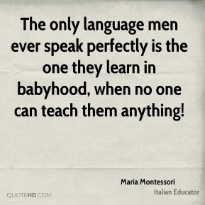 Maria Montessori - The only language men ever speak perfectly is the one they learn in babyhood, when no one can teach them anything!