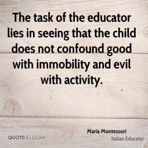 The task of the educator lies in seeing that the child does not confound good with immobility and evil with activity.