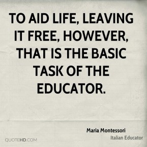 To aid life, leaving it free, however, that is the basic task of the educator.