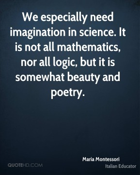 Maria Montessori - We especially need imagination in science. It is not all mathematics, nor all logic, but it is somewhat beauty and poetry.