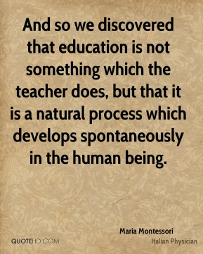 And so we discovered that education is not something which the teacher does, but that it is a natural process which develops spontaneously in the human being.
