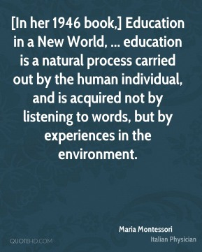 [In her 1946 book,] Education in a New World, ... education is a natural process carried out by the human individual, and is acquired not by listening to words, but by experiences in the environment.