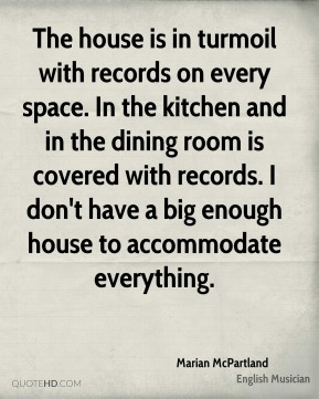 Marian McPartland - The house is in turmoil with records on every space. In the kitchen and in the dining room is covered with records. I don't have a big enough house to accommodate everything.
