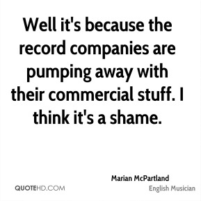 Well it's because the record companies are pumping away with their commercial stuff. I think it's a shame.