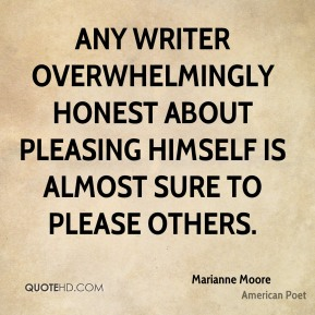 Marianne Moore - Any writer overwhelmingly honest about pleasing himself is almost sure to please others.