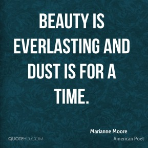 Marianne Moore - Beauty is everlasting And dust is for a time.