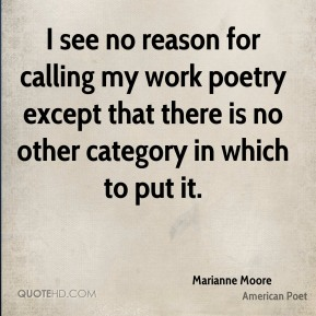 Marianne Moore - I see no reason for calling my work poetry except that there is no other category in which to put it.