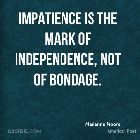 Marianne Moore - Impatience is the mark of independence, not of bondage.