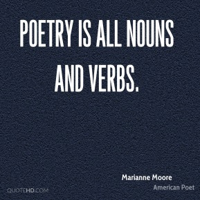 Marianne Moore - Poetry is all nouns and verbs.