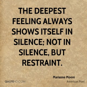 Marianne Moore - The deepest feeling always shows itself in silence; not in silence, but restraint.